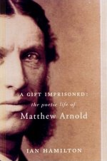 A Gift Imprisoned: The Poetic Life of Matthew Arnold, by Ian Hamilton