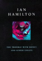 The Trouble with Money and Other Essays, by Ian Hamilton